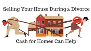 Cash for Homes can help sell your house during a divorce.